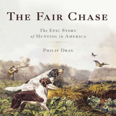 The Fair Chase: The Epic Story of Hunting in America Audiobook, by Philip Dray