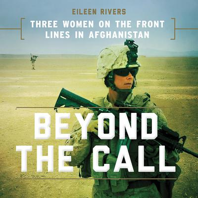Beyond the Call: Three Women on the Front Lines in Afghanistan Audiobook, by Eileen Rivers