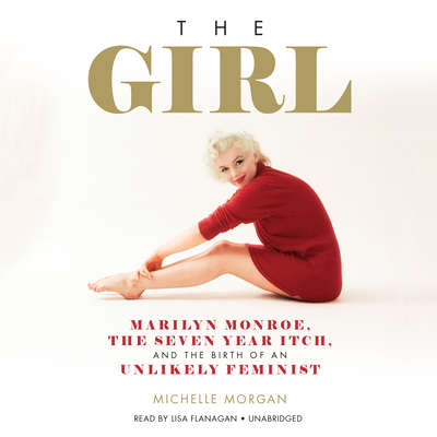 The Girl: Marilyn Monroe, The Seven Year Itch, and the Birth of an Unlikely Feminist Audiobook, by Michelle Morgan