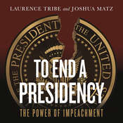 To End a Presidency: The Power of Impeachment Audiobook, by Joshua Matz, Laurence Tribe