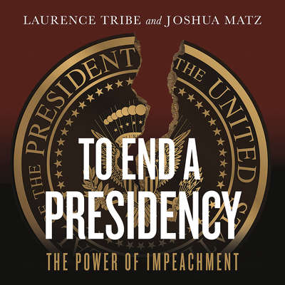 To End a Presidency: The Power of Impeachment Audiobook, by Laurence Tribe