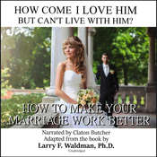 How Come I Love Him but Can't Live with Him?: How to Make Your Marriage Work Better Audiobook, by Larry F. Waldman