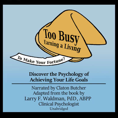Too Busy Earning a Living to Make Your Fortune?: Discover the Psychology of Achieving Your Life Goals Audiobook, by Larry F. Waldman