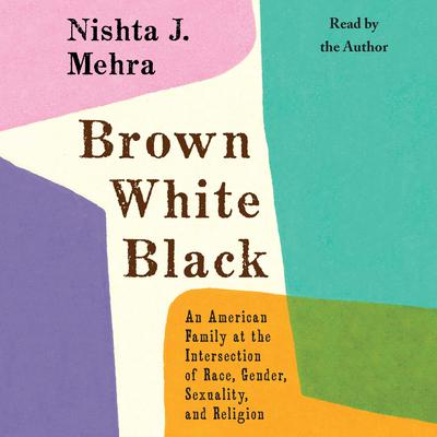 Brown, White, Black: An American Family at the Intersection of Race, Gender, Sexuality, and Religion Audiobook, by Nishta Mehra