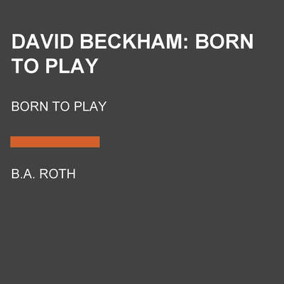 David Beckham: Born to Play: Born to Play Audiobook, by B.A. Roth