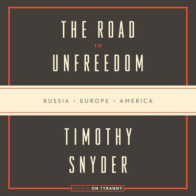 The Road to Unfreedom: Russia, Europe, America Audiobook, by Timothy Snyder
