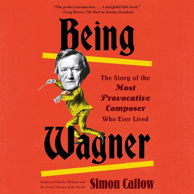 Being Wagner: The Story of the Most Provocative Composer Who Ever Lived Audiobook, by Simon Callow
