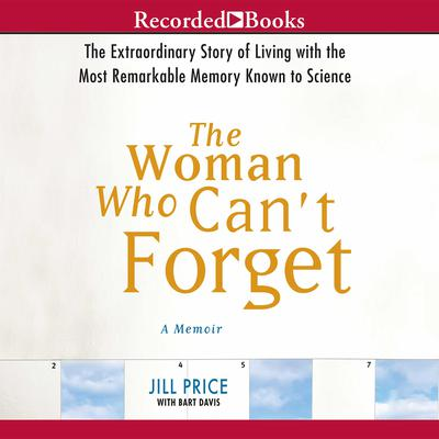 The Woman Who Cant Forget: The Extraordinary Story of Living with the Most Remarkable Memory Known to Science—A Memoir Audiobook, by Jill Price