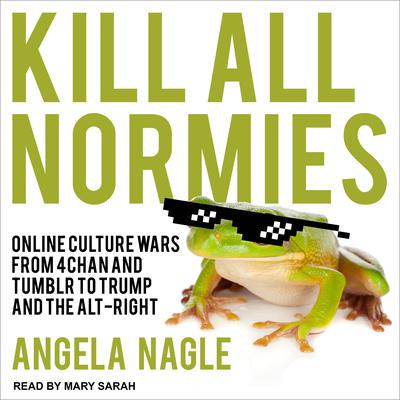 Kill All Normies: Online Culture Wars From 4Chan And Tumblr To Trump And The Alt-Right Audiobook, by Angela Nagle