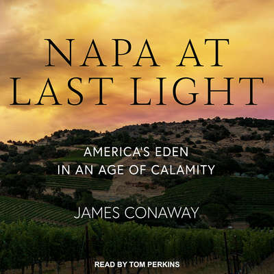 Napa at Last Light: America's Eden in an Age of Calamity Audiobook, by James Conaway