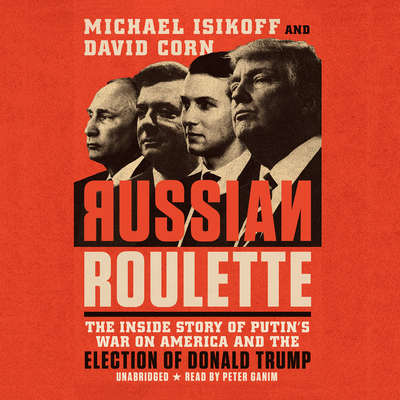 Russian Roulette: The Inside Story of Putin's War on America and the Election of Donald Trump Audiobook, by David Corn