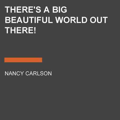 Theres a Big Beautiful World Out There! Audiobook, by Nancy Carlson