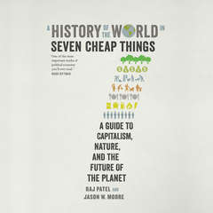 A History of the World in Seven Cheap Things: A Guide to Capitalism, Nature, and the Future of the Planet Audiobook, by Raj Patel, Jason W. Moore