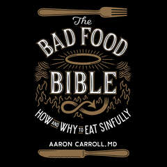 The Bad Food Bible: How and Why to Eat Sinfully Audiobook, by Aaron Carroll