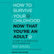 How to Survive Your Childhood Now That Youre an Adult: A Path to Authenticity and Awakening Audiobook, by Ira Israel