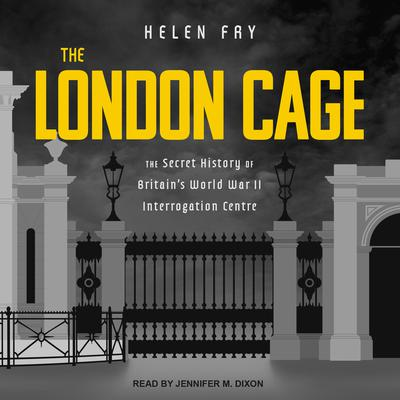The London Cage: The Secret History of Britains World War II Interrogation Centre Audiobook, by Helen Fry