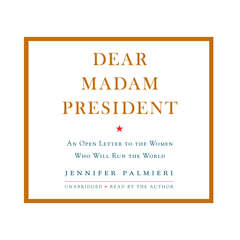 Dear Madam President: An Open Letter to the Women Who Will Run the World Audiobook, by Jennifer Palmieri