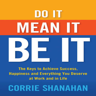 Do It, Mean It, Be It: The Keys to Achieve Success, Happiness, and Everything You Deserve at Work and in Life Audiobook, by Corrie Shanahan