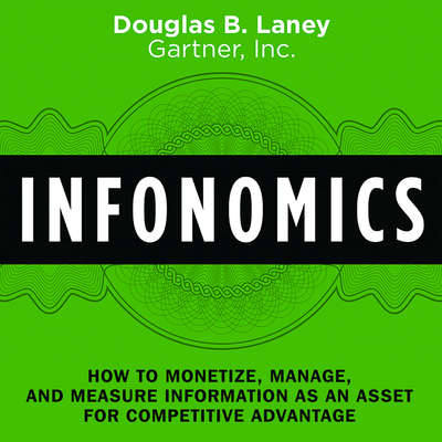 Infonomics: How to Monetize, Manage, and Measure Information as an Asset for Competitive Advantage Audiobook, by Douglas B. Laney