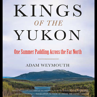 Kings of the Yukon: One Summer Paddling Across the Far North Audiobook, by Adam Weymouth