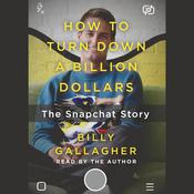 How to Turn Down a Billion Dollars: The Snapchat Story Audiobook, by Billy Gallagher