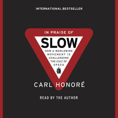 In Praise of Slow: How a Worldwide Movement Is Challenging the Cult of Speed Audiobook, by Carl Honoré