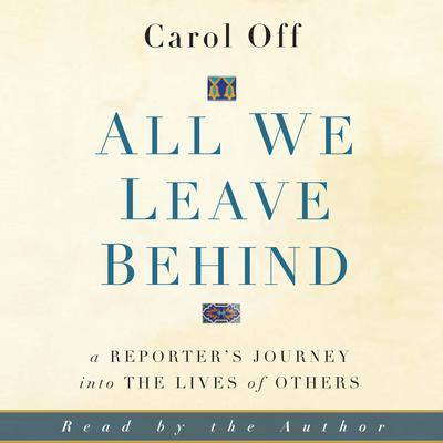 All We Leave Behind: A Reporters Journey into the Lives of Others Audiobook, by Carol Off