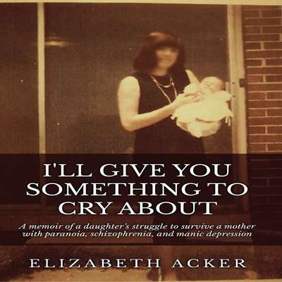 Ill Give You Something to Cry About: A Memoir of a Daughter's Struggle to Survive a Mother with Paranoia, Schizophrenia, and Manic Depression Audiobook, by Elizabeth Acker