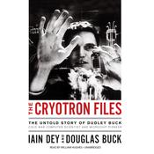 The Cryotron Files: The Untold Story of Dudley Buck, Pioneer Computer Scientist and Cold War Government Agent Audiobook, by Iain Dey