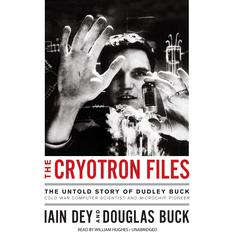 The Cryotron Files: The Untold Story of Dudley Buck, Cold War Computer Scientist and Microchip Pioneer Audiobook, by Iain Dey
