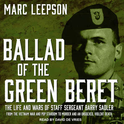 Ballad of the Green Beret: The Life and Wars of Staff Sergeant Barry Sadler from the Vietnam War and Pop Stardom to Murder and an Unsolved, Violent Death Audiobook, by Marc Leepson
