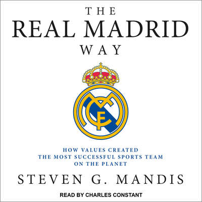 The Real Madrid Way: How Values Created the Most Successful Sports Team on the Planet Audiobook, by Steven G. Mandis