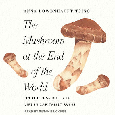 The Mushroom at the End of the World: On the Possibility of Life in Capitalist Ruins Audiobook, by Anna Lowenhaupt Tsing