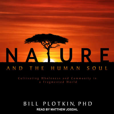 Nature and the Human Soul: Cultivating Wholeness and Community in a Fragmented World Audiobook, by Bill Plotkin