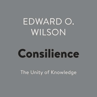 Consilience: The Unity of Knowledge Audiobook, by Edward  O. Wilson