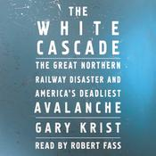 The White Cascade: The Great Northern Railway Disaster and Americas Deadliest Avalanche Audiobook, by Gary Krist