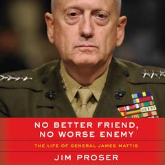 No Better Friend, No Worse Enemy: The Life of General James Mattis Audiobook, by Jim Proser