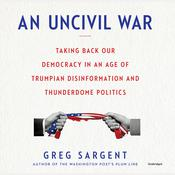 An Uncivil War: Taking Back Our Democracy in an Age of Trumpian Disinformation and Thunderdome Politics Audiobook, by Greg Sargent