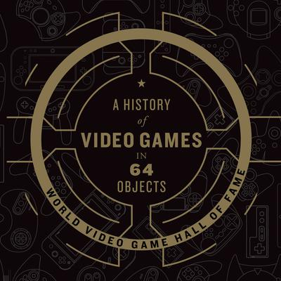 A History of Video Games in 64 Objects Audiobook, by World Video Game Hall of Fame