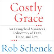 Costly Grace: An Evangelical Ministers Rediscovery of Faith, Hope, and Love Audiobook, by Rob Schenck