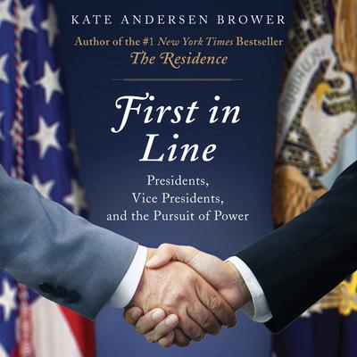 First in Line: Presidents, Vice Presidents, and the Pursuit of Power Audiobook, by Kate Andersen  Brower