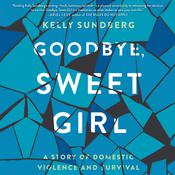 Goodbye, Sweet Girl: A Story of Domestic Violence and Survival Audiobook, by Kelly Sundberg|