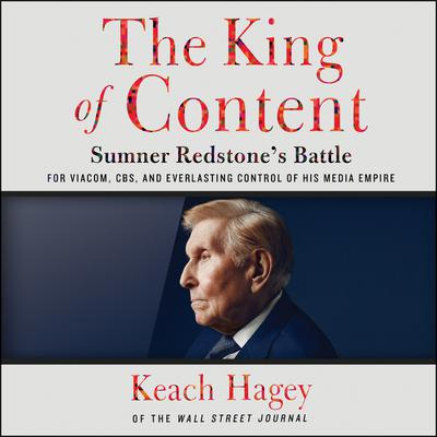 The King of Content: Sumner Redstones Battle for Viacom, CBS, and Everlasting Control of His Media Empire Audiobook, by Keach Hagey