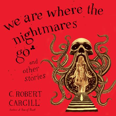 We Are Where the Nightmares Go and Other Stories Audiobook, by C. Robert Cargill