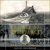 The Art of Resistance: My Four Years in the French Underground: A Memoir Audiobook, by Justus Rosenberg