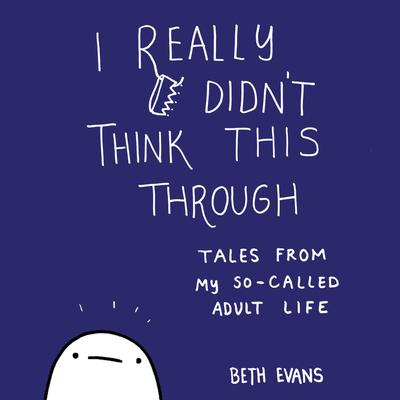 I Really Didnt Think This Through: Tales from My So-Called Adult Life Audiobook, by Beth Evans
