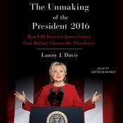 Unmaking of the President 2016: How FBI Director James Comey Cost Hillary Clinton the Presidency Audiobook, by Lanny J. Davis