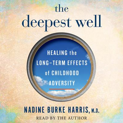 The Deepest Well: Healing the Long-Term Effects of Childhood Adversity Audiobook, by Nadine Burke Harris