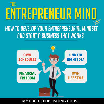 The Entrepreneur Mind: How to Develop Your Entrepreneurial Mindset and Start a Business That Works Audiobook, by My Ebook Publishing House
