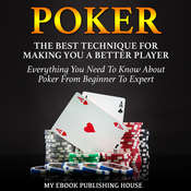 Poker: The Best Techniques For Making You A Better Player. Everything You Need To Know About Poker From Beginner To Expert Audiobook, by My Ebook Publishing House